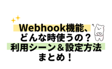 Webhook機能、どんな時使うの?利用シーン&設定方法まとめ!
