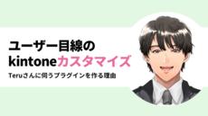 #39:ユーザー目線のkintoneカスタマイズ 〜Teruさんに伺うプラグインを作る理由〜