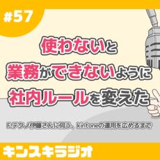 #57:「使わないと業務ができないように社内ルールを変えた」F.テクノ伊藤さんに伺う、kintoneの運用を広めるまで