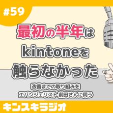 #59:「最初の半年はkintoneを触らなかった」改善までの取組みをエバンジェリスト 前田さんに伺う