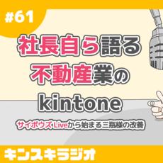 #61:社長自ら語る不動産業のkintone〜サイボウズ Liveから始まる三瓶様の改善〜