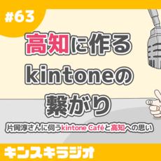 #63:高知に作るkintoneの繋がり〜片岡淳さんに伺うkintone Caféと高知への思い〜