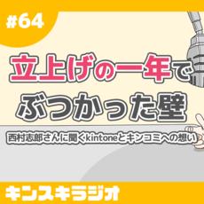 #64:立上げの一年でぶつかった壁 〜西村志郎さんに聞くkintoneとキンコミへの想い〜